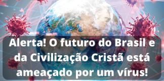 ALERTA! O futuro do Brasil e da Civilização Cristã está ameaçado por um vírus!