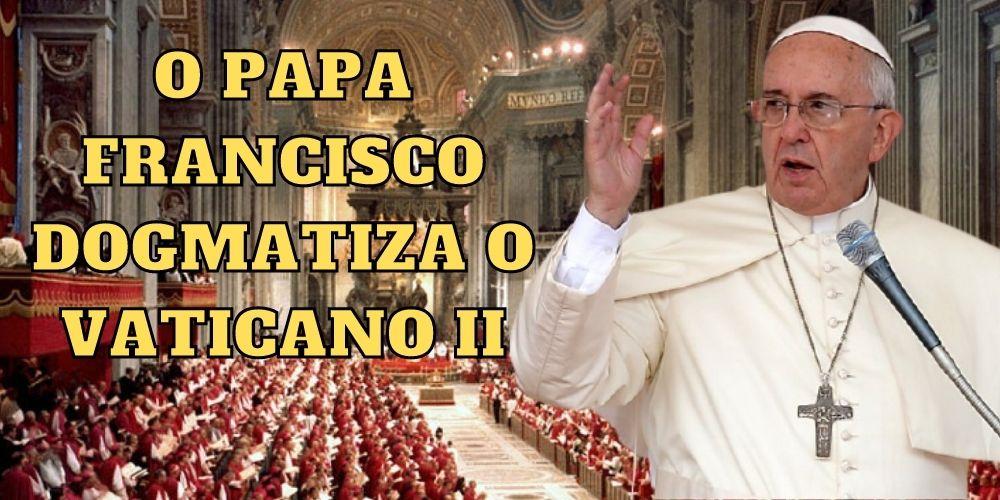 O Papa Francisco dogmatiza o Concílio Vaticano II